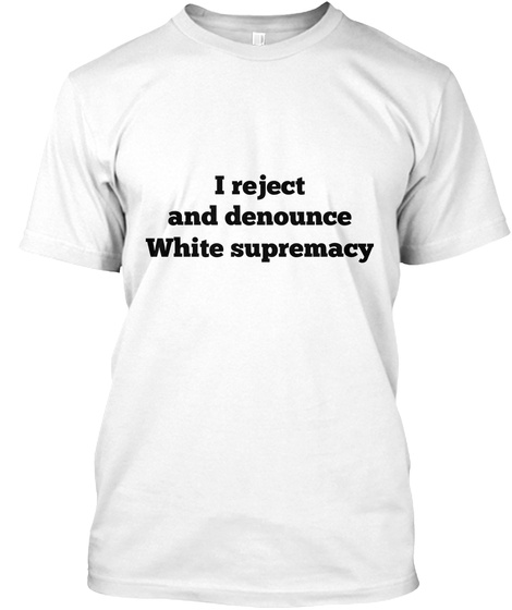 I Reject And Denounce White Supremacy White T-Shirt Front