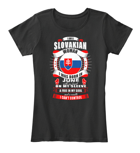 I Am A Slovakian Woman I Was Born In June With My Heart On My Sleeve A Frie  In My Soul And A Mouth I Can't Control Black T-Shirt Front