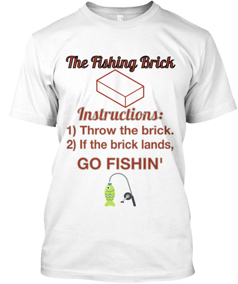 The Fishing Brick Instructions: 1) Throw The Brick. 2) If The Brick Lands, Go Fishin' White T-Shirt Front
