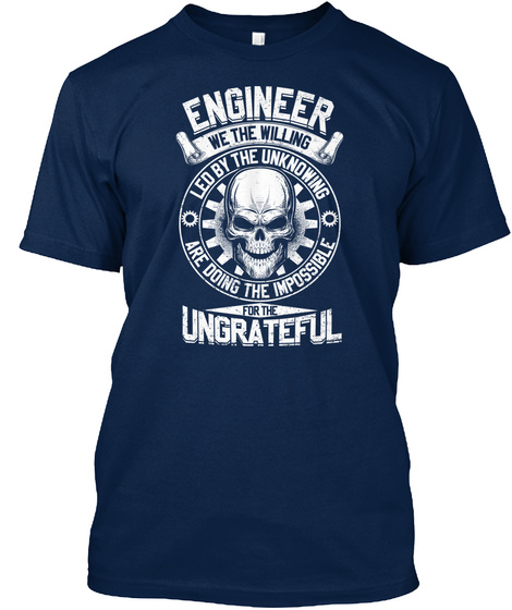 Engineer We The Willing Led By The Unknowing Are Doing The Impossible For The Ungrateful Navy T-Shirt Front