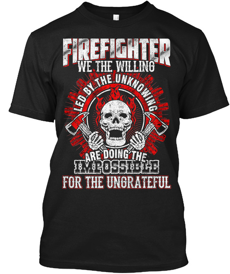 Firefighter We The Willing Led By The Unknowing Are Doing The Impossible For The Ungrateful Black T-Shirt Front