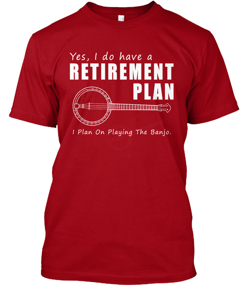 Yes I Do Have A Retirement Plan I Plan On Playing The Banjo  Deep Red T-Shirt Front