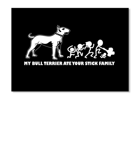 My Bull Terrier Ate Your Stick Family Black T-Shirt Front