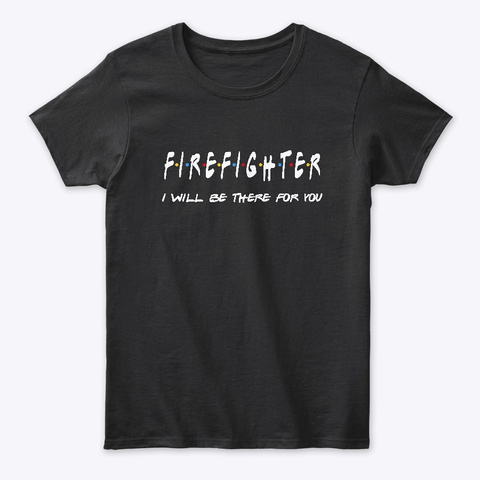Firefighter Gifts I'll Be There For You Black T-Shirt Front