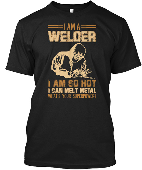 I Am A Welder I Am So Hot I Can Melt Metal What's Your Superpower? Black T-Shirt Front