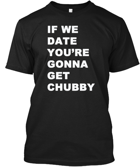 If We Date You're Gonna Get Chubby Black T-Shirt Front