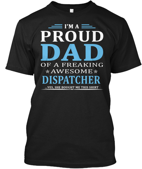 I M A Proud Dad Of A Freaking Awesome Dispatcher Yes She Bought Me This Shirt Black T-Shirt Front