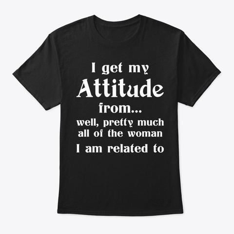 I Get My Attitude Funny Shirt Hilarious Black T-Shirt Front