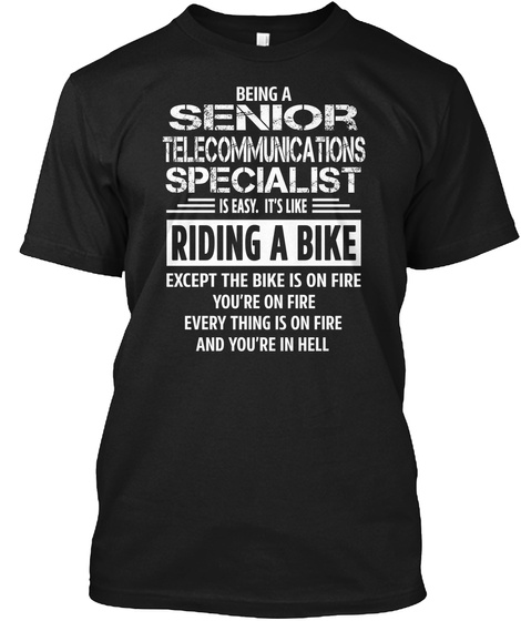 Being A Senior Telecommunications Specialist Is Easy, It's Like Riding A Bike Except The Bike Is On Fire You're On... Black T-Shirt Front