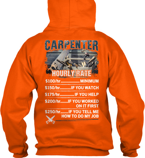 Carpenter Hourly Rate Minimum If You Watch If You Help If You Worked On It First If You Tell Me How To Do My Job Safety Orange T-Shirt Back