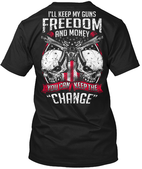 I'll Keep My Guns Freedom And Money You Can Keep The Change Black T-Shirt Back