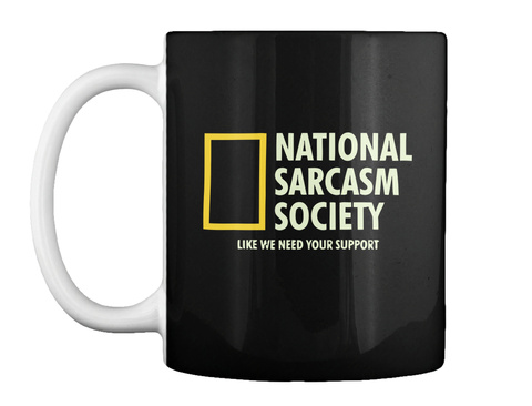 National Sarcasm Society Like We Need Your Support Black T-Shirt Front