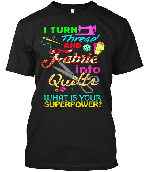 I Turn Thread And Fabric Into Quilts What Is Your Superpower Black T-Shirt Front