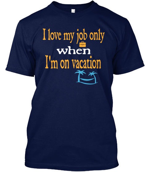 I Love My Job Only When I Am On Vacation Navy T-Shirt Front