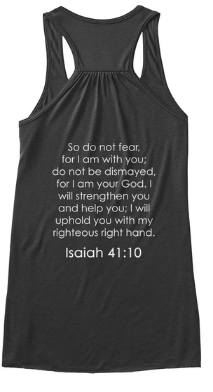 So Do Not Fear For I Am With You Do Not Be Dismayed For I Am Your God. I Will Strengthen You And Help You; I Will... Dark Grey Heather T-Shirt Back
