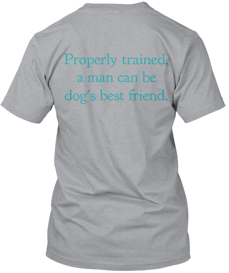 Properly Trained, A Man Can Be Dog's Best Friend. Heather Grey T-Shirt Back