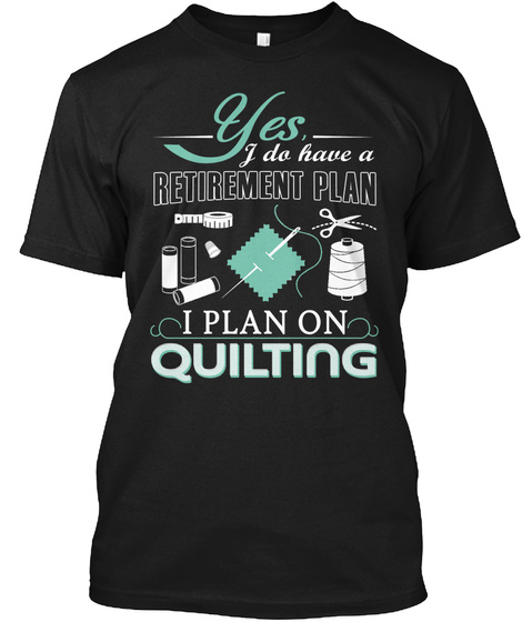 Yes, I Do Have A Retirement Plan I Plan On Quilting Black T-Shirt Front