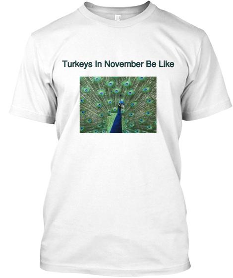 Turkeys In November Be Like White T-Shirt Front