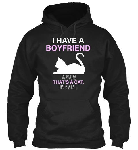 I Have A Boyfriend Oh Wait No That S A Cat That S A Cat Black T-Shirt Front