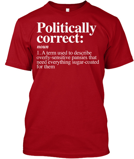 Politically Correct Noun A Term Used To Describe Overly Sensitive Pansies That Need Everything Sugar Coated For Them Deep Red T-Shirt Front