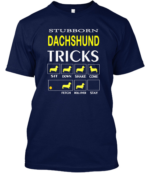 Stubborn Dachshund Tricks Sit Down Shake Come Fetch Roll Over Stay Navy T-Shirt Front