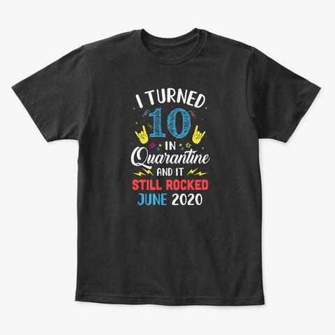 I Turned 10 In Quarantine Still Rocked Black T-Shirt Front