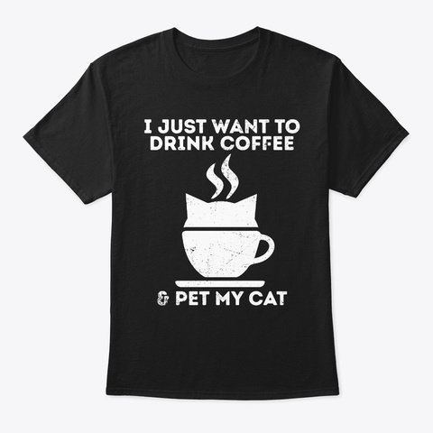 I Just Want To Drink Coffee And Pet My  Black T-Shirt Front