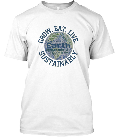 Grow Eat Live Sustainably Earth Day White T-Shirt Front