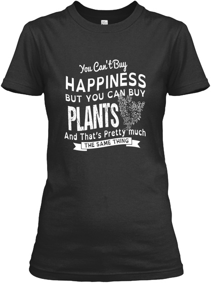 You Can't Buy Happiness But You Can Buy Plants And That's Pretty Much The Same Thing Black Women's T-Shirt Front