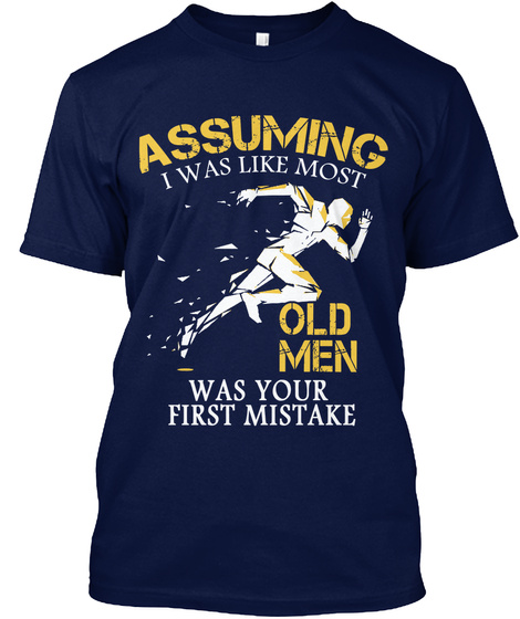 Assuming I Was Like Most Old Men Was Your First Mistake Navy T-Shirt Front