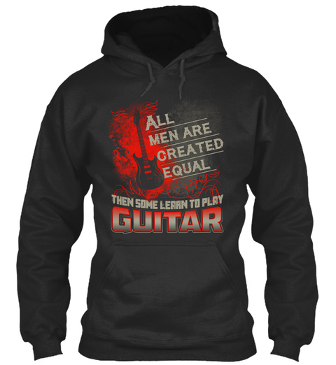 All Men Are Created Equal Then Some Learn To Play Guitar  Jet Black Sweatshirt Front