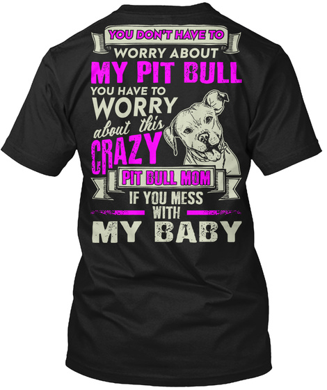 You Don't Have To Worry About My Pitbull You Have To Worry About This Crazy Pitbull Mom If You Mess With My Baby Black T-Shirt Back