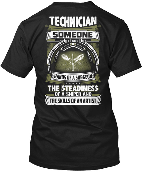 Technician Someone Who Has The Hands Of A Surgeon The Steadiness Of A Sniper And The Skills Of An Artist Black T-Shirt Back