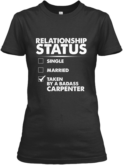 Relationship Status Single Married √ Taken By A Bad Ass Carpenter Black T-Shirt Front