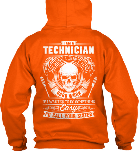 I Am A Technician Because I Don't Mind Hard Work If I Wanted To Do Something Easy I'd Call Your Sister Safety Orange T-Shirt Back