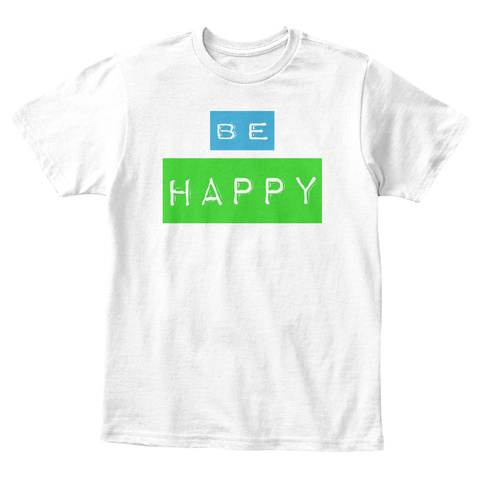 Be Happy White T-Shirt Front