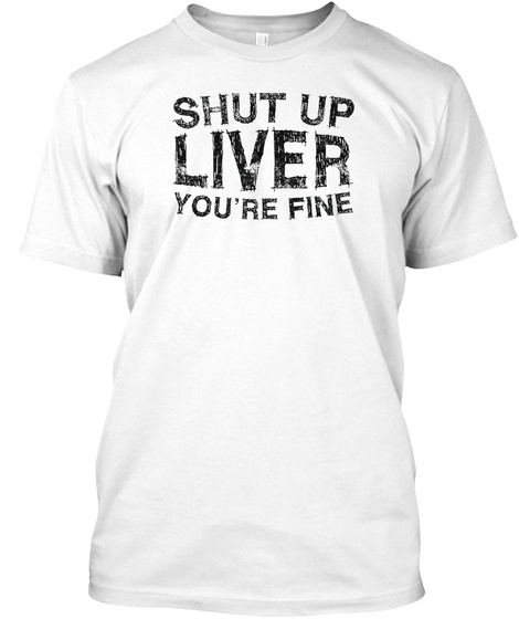 Shut Up Liver You're Fine T Shirt Funny  White T-Shirt Front