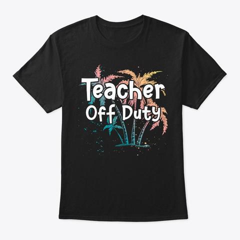 Summer Vacation Teacher Gift Off Duty Black T-Shirt Front