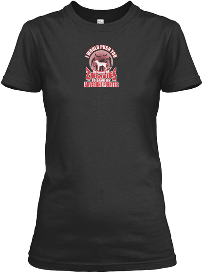 I Would Push You In Front Of Zombies To Save My Auvergne Pointer Black T-Shirt Front