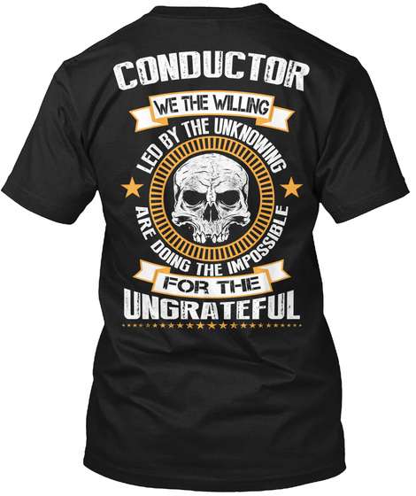 Conductor We The Willing Led By The Unknowing Are Doing The Impossible For The Ungrateful Black T-Shirt Back