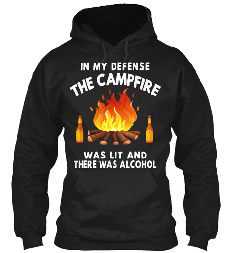 In My Defense The Campfire Was Lit And There Was Alcohol Black T-Shirt Front