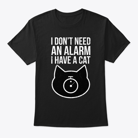 I Don't Need An Alarm I Have A Cat Funny Black T-Shirt Front