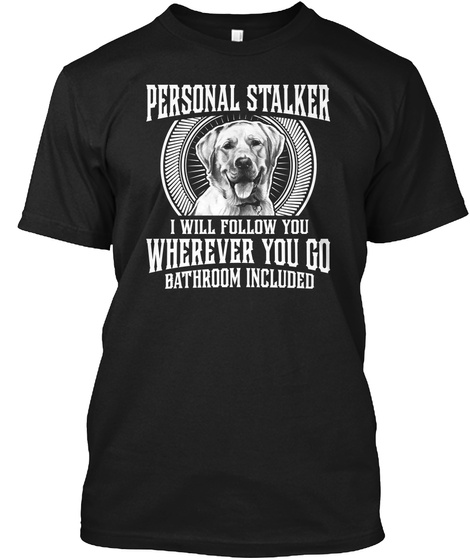 Personal Stalker I Will Follow You Wherever You Go Bathroom Included Black Maglietta Front
