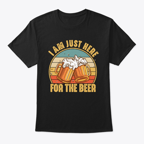 Just Here For The Beer Drinking Funny Black T-Shirt Front