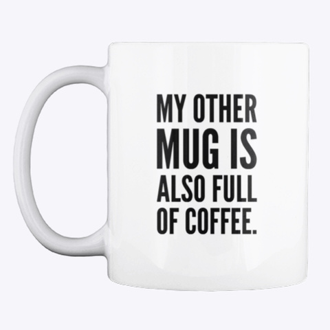 My Other Mug Is Also Full Of Coffee. White T-Shirt Front