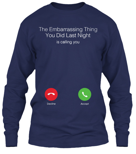 The Embarrassing Thing You Did Last Night Is Calling You Decline Accept Navy T-Shirt Front