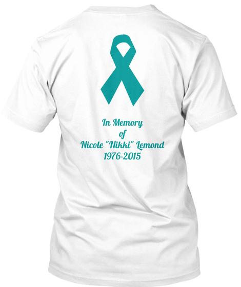 Cervical /Ovarian Cancer In Memory Of Nicole Nikki Lemond 1976 2015 White T-Shirt Back