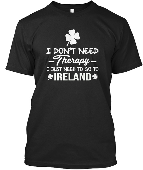 I Don't Need Therapy I Just Need To Go Ireland  Black T-Shirt Front