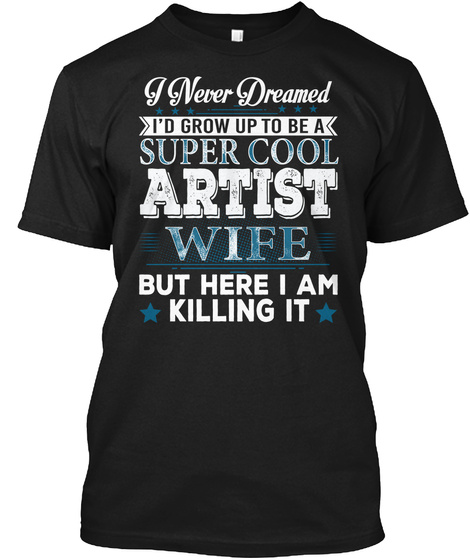 I Never Dreamed I'd Grow Up To Be A Super Cool Artist Wife But Here I Am Killing It Black T-Shirt Front