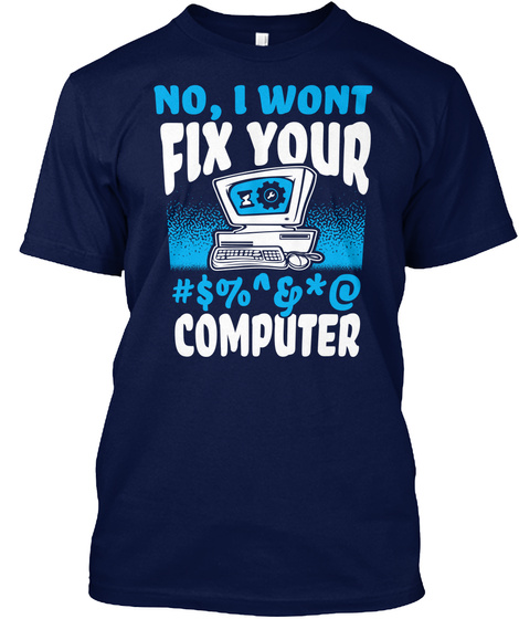 No, I Won't Fix Your #$%^&Amp;*@ Computer! Navy T-Shirt Front